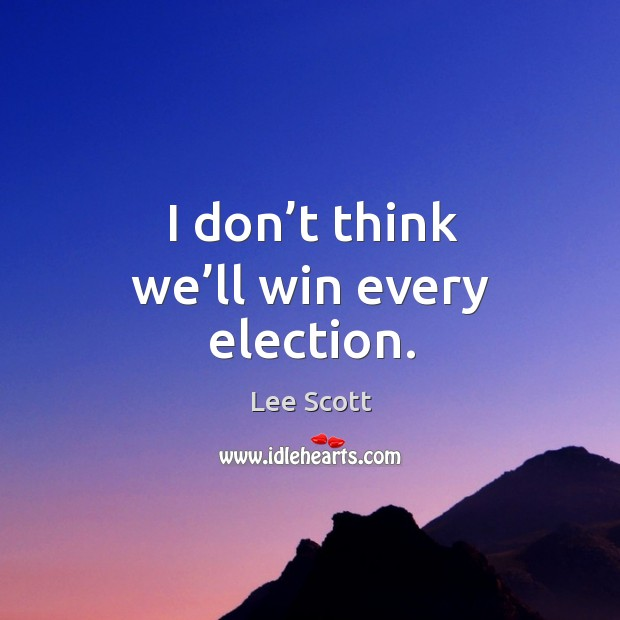 I don't think we'll win every election. Lee Scott Picture Quote