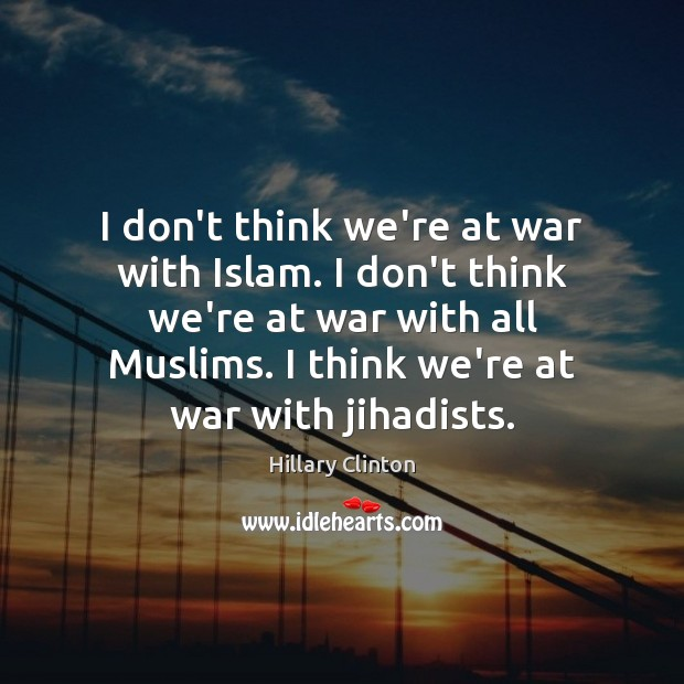 I don't think we're at war with Islam. I don't think we're Hillary Clinton Picture Quote