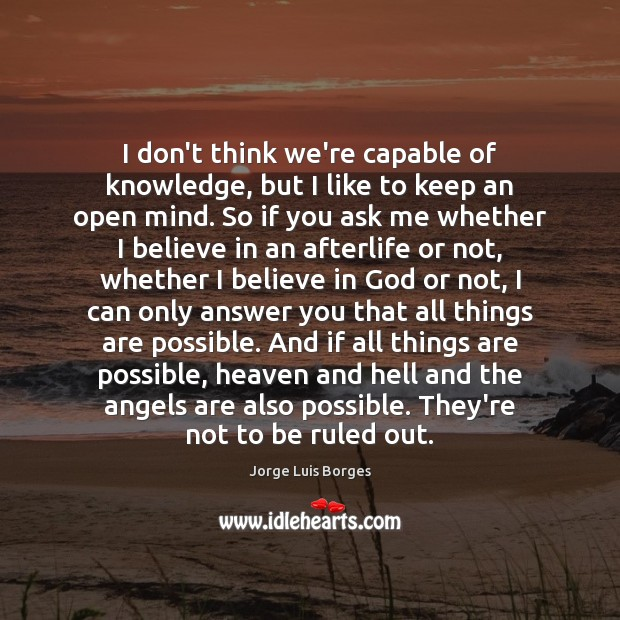 I don't think we're capable of knowledge, but I like to keep Believe in God Quotes Image