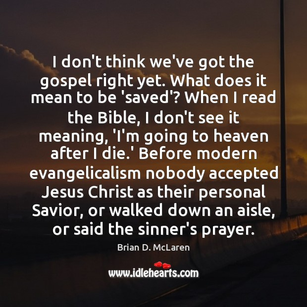 I don't think we've got the gospel right yet. What does it Brian D. McLaren Picture Quote