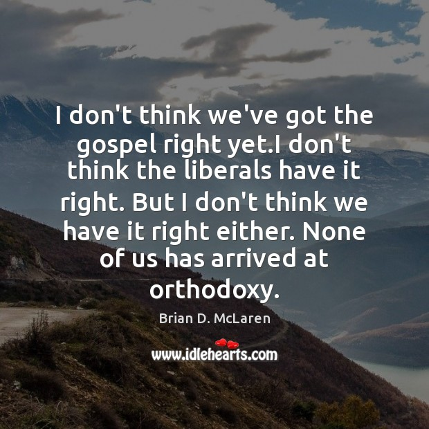 I don't think we've got the gospel right yet.I don't think Brian D. McLaren Picture Quote