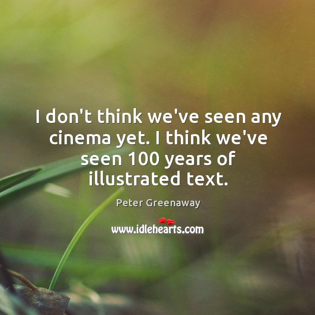 I don't think we've seen any cinema yet. I think we've seen 100 years of illustrated text. Image