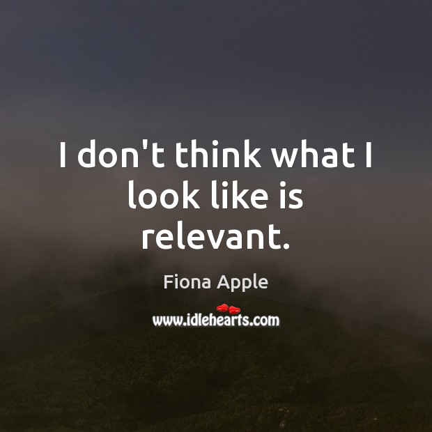 I don't think what I look like is relevant. Image