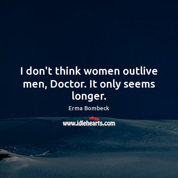 I don't think women outlive men, Doctor. It only seems longer. Image