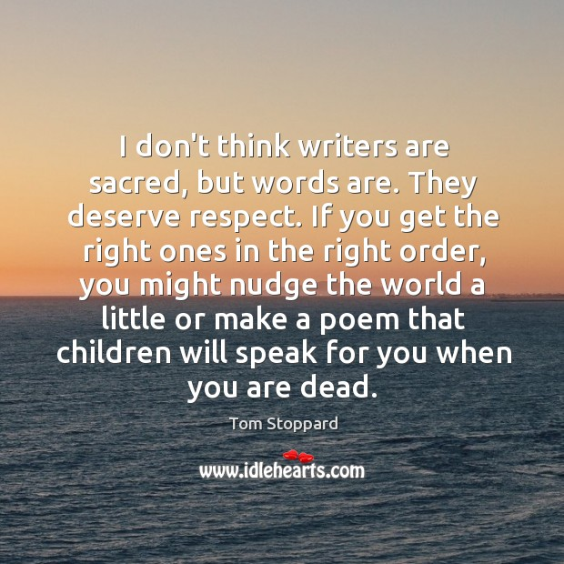 Image, I don't think writers are sacred, but words are. They deserve respect.