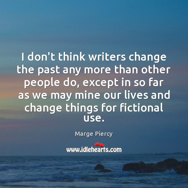 I don't think writers change the past any more than other people Marge Piercy Picture Quote