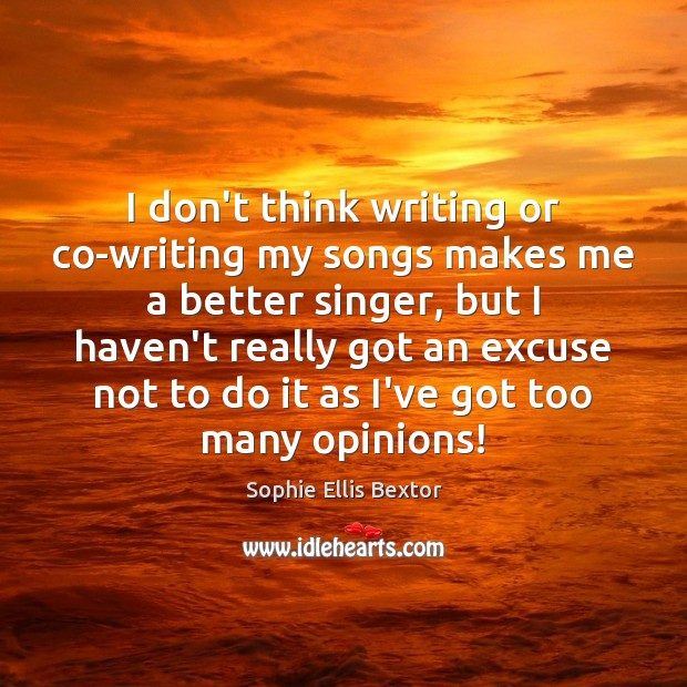 I don't think writing or co-writing my songs makes me a better Sophie Ellis Bextor Picture Quote