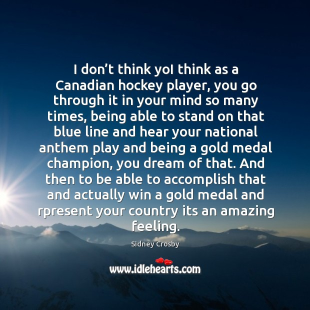 I don't think yoi think as a canadian hockey player, you go through it in your mind so many times Sidney Crosby Picture Quote