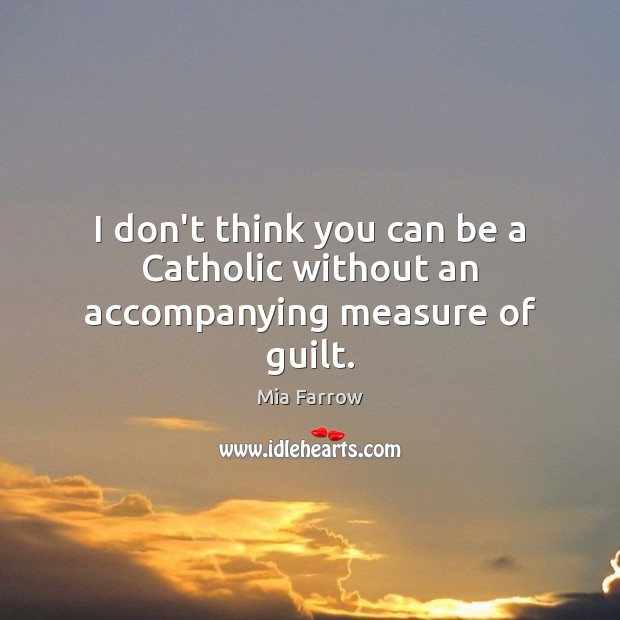 I don't think you can be a Catholic without an accompanying measure of guilt. Guilt Quotes Image