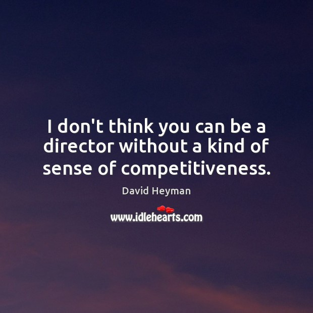 I don't think you can be a director without a kind of sense of competitiveness. Image
