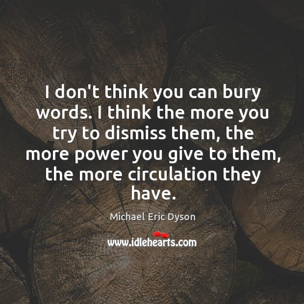 I don't think you can bury words. I think the more you Michael Eric Dyson Picture Quote