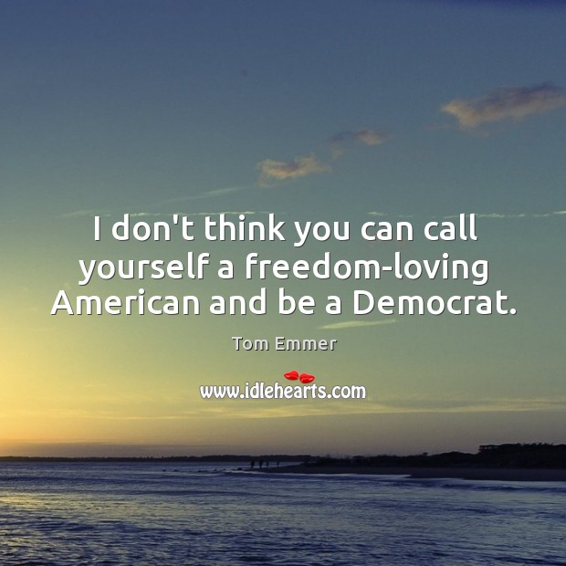 Image, I don't think you can call yourself a freedom-loving American and be a Democrat.