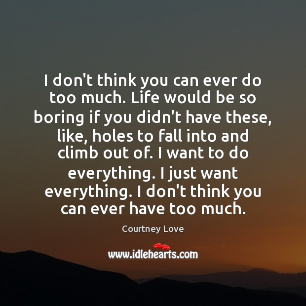 I don't think you can ever do too much. Life would be Courtney Love Picture Quote