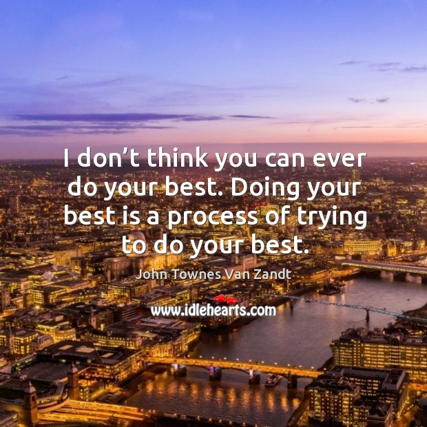 I don't think you can ever do your best. Doing your best is a process of trying to do your best. Image