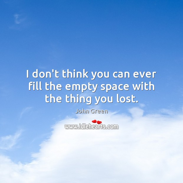 I don't think you can ever fill the empty space with the thing you lost. Image