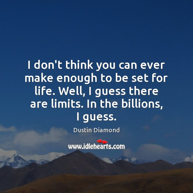 Dustin Diamond Picture Quote image saying: I don't think you can ever make enough to be set for