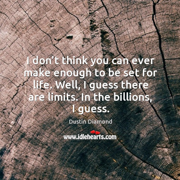I don't think you can ever make enough to be set for life. Well, I guess there are limits. Dustin Diamond Picture Quote
