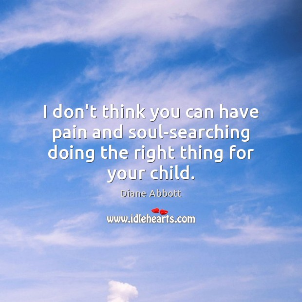 I don't think you can have pain and soul-searching doing the right thing for your child. Diane Abbott Picture Quote