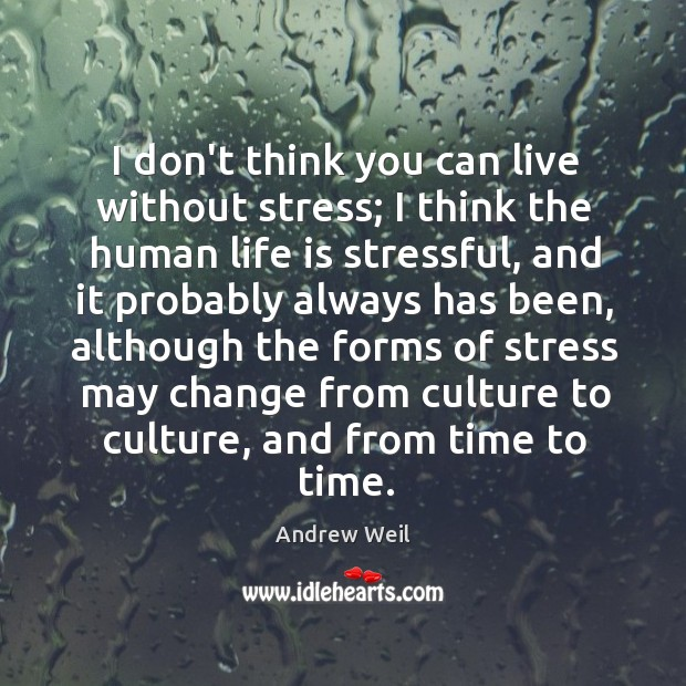 I don't think you can live without stress; I think the human Image