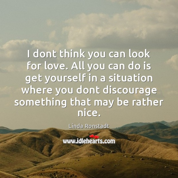 Image, I dont think you can look for love. All you can do