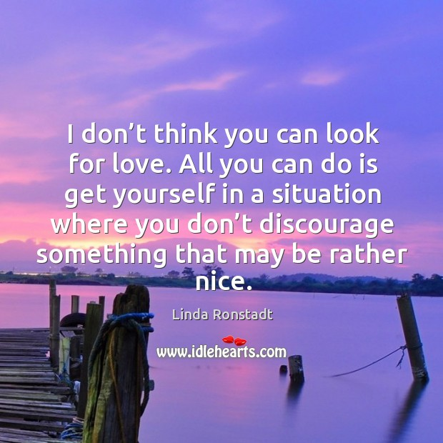 Image, I don't think you can look for love. All you can do is get yourself in a situation where you don't