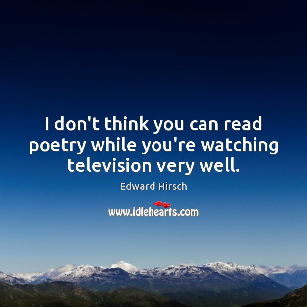 Image, I don't think you can read poetry while you're watching television very well.