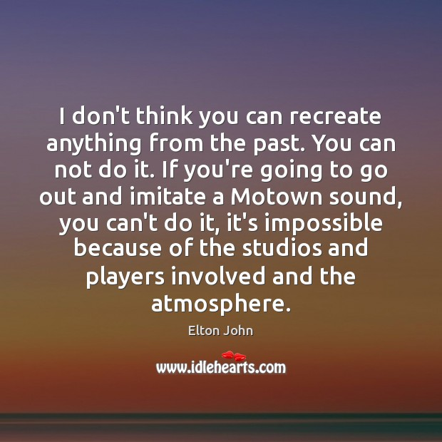 I don't think you can recreate anything from the past. You can Elton John Picture Quote