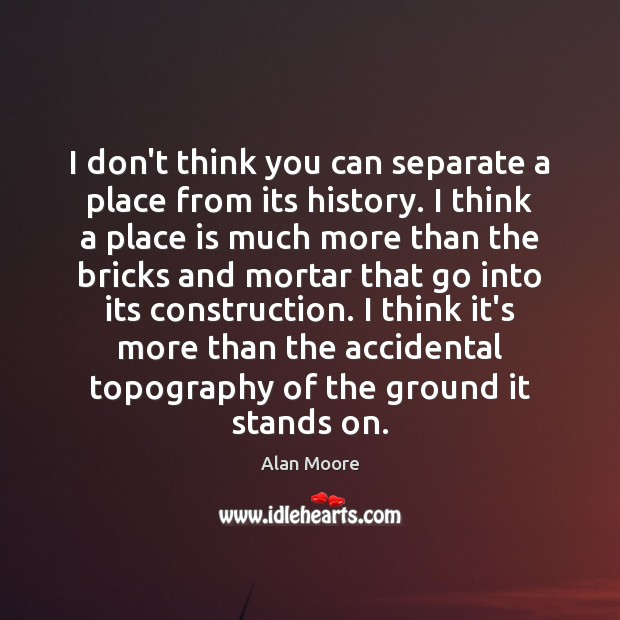 I don't think you can separate a place from its history. I Alan Moore Picture Quote