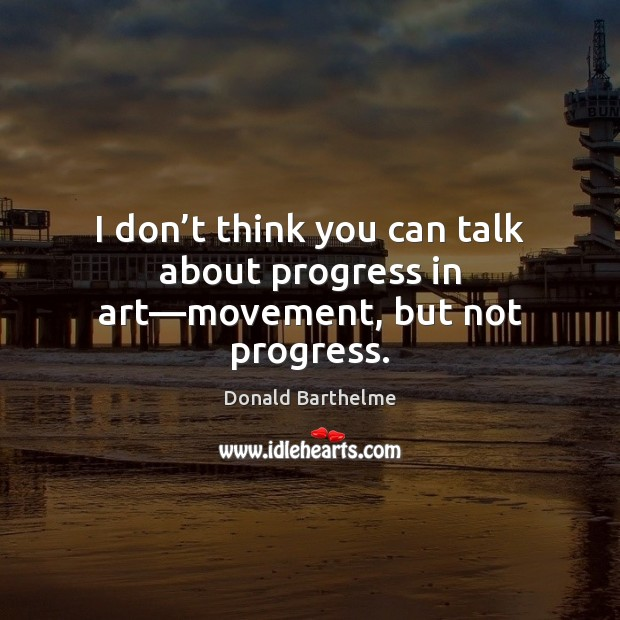 I don't think you can talk about progress in art—movement, but not progress. Donald Barthelme Picture Quote