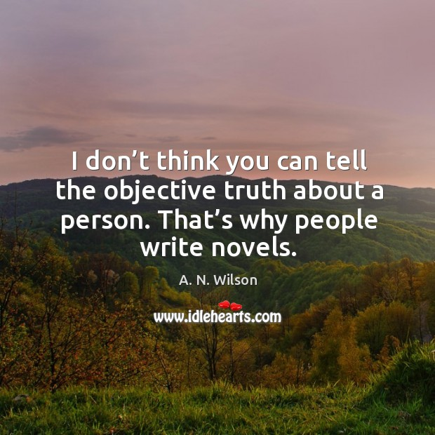 I don't think you can tell the objective truth about a person. That's why people write novels. Image