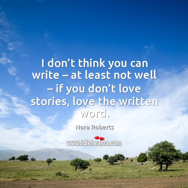 I don't think you can write – at least not well – if you don't love stories, love the written word. Image