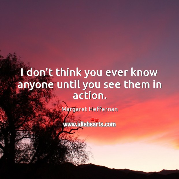 I don't think you ever know anyone until you see them in action. Margaret Heffernan Picture Quote