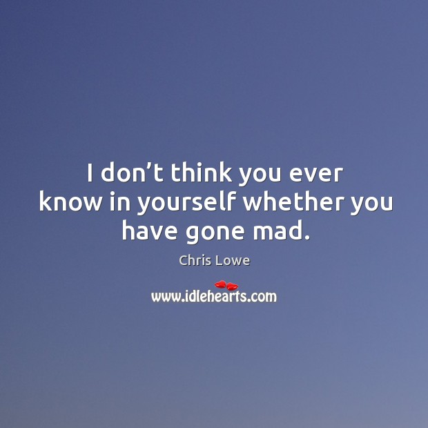 I don't think you ever know in yourself whether you have gone mad. Image
