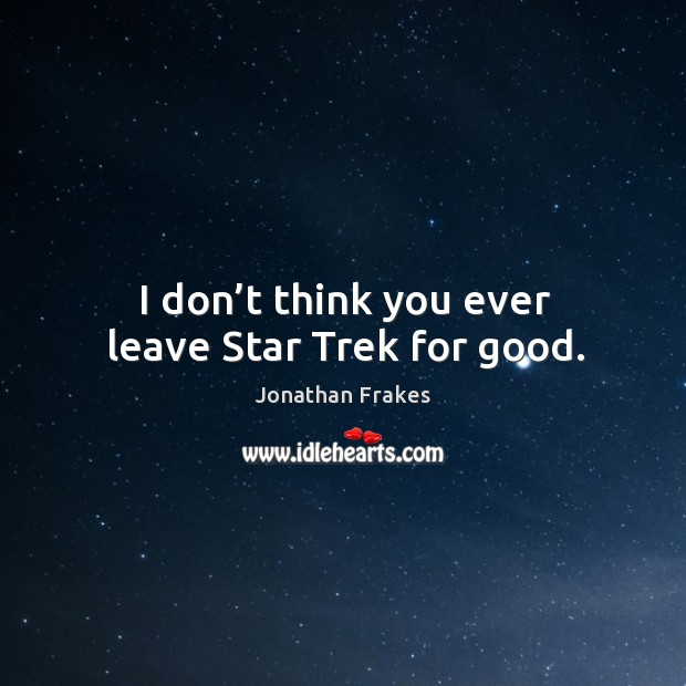 I don't think you ever leave star trek for good. Image