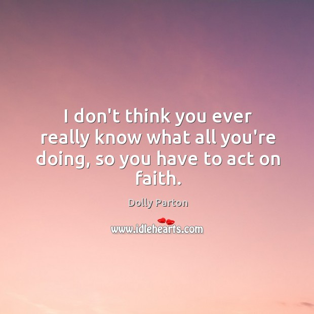 I don't think you ever really know what all you're doing, so you have to act on faith. Image