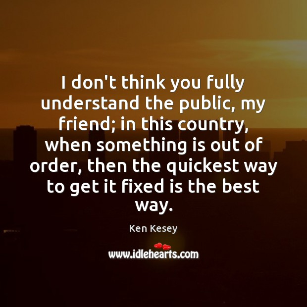 I don't think you fully understand the public, my friend; in this Ken Kesey Picture Quote