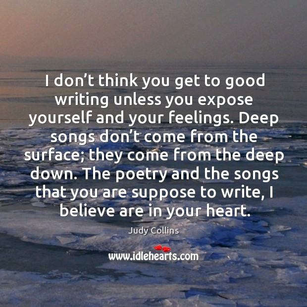 I don't think you get to good writing unless you expose yourself and your feelings. Image
