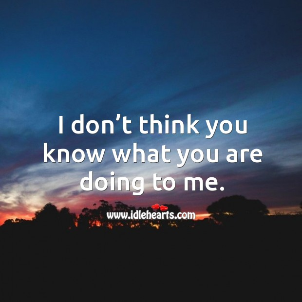 I don't think you know what you are doing to me. Image