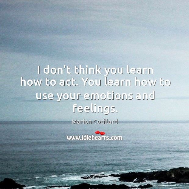 I don't think you learn how to act. You learn how to use your emotions and feelings. Image