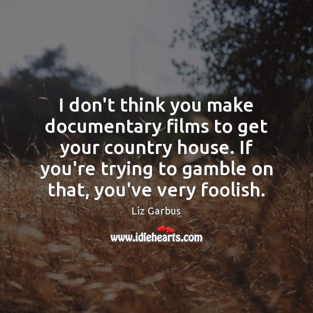 I don't think you make documentary films to get your country house. Image