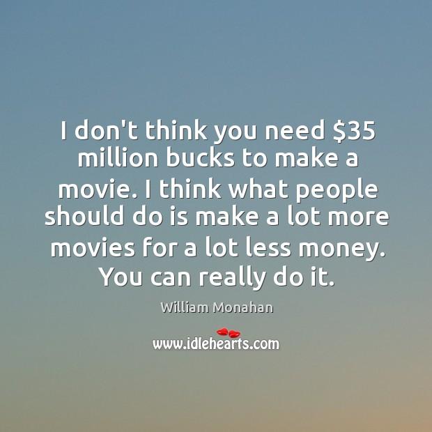 I don't think you need $35 million bucks to make a movie. I Image