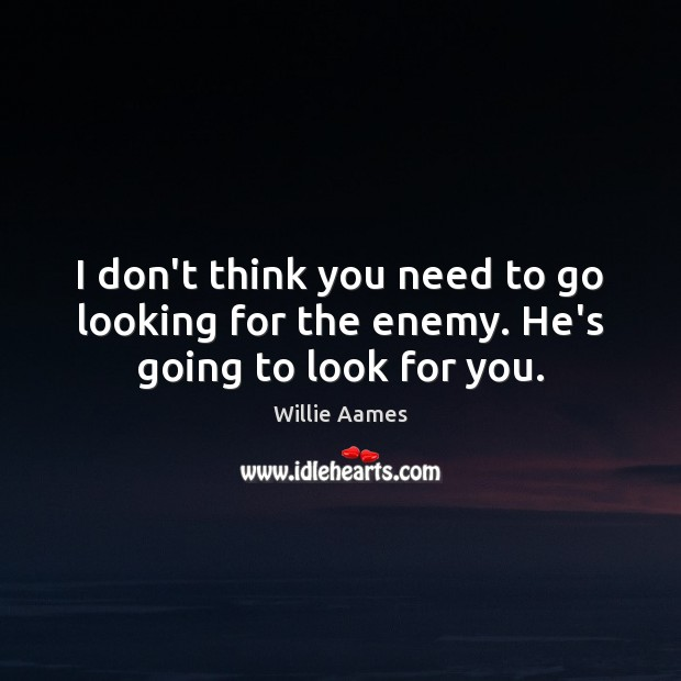 I don't think you need to go looking for the enemy. He's going to look for you. Willie Aames Picture Quote