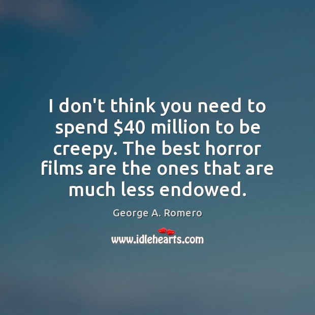 I don't think you need to spend $40 million to be creepy. The George A. Romero Picture Quote