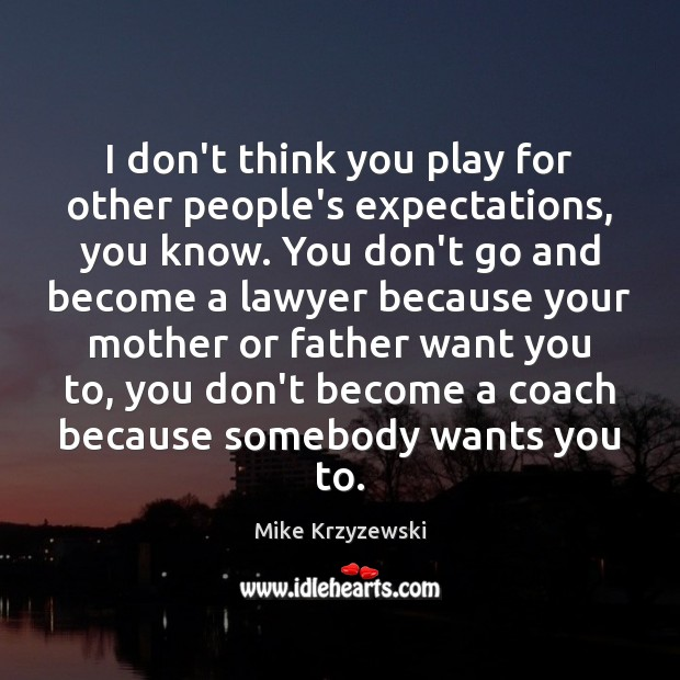 I don't think you play for other people's expectations, you know. You Mike Krzyzewski Picture Quote