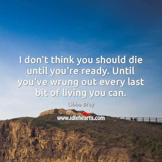 I don't think you should die until you're ready. Until you've wrung Libba Bray Picture Quote