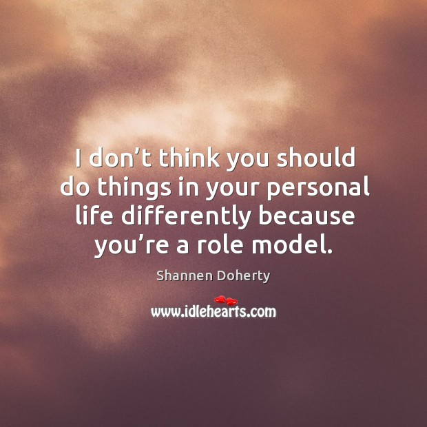 I don't think you should do things in your personal life differently because you're a role model. Shannen Doherty Picture Quote