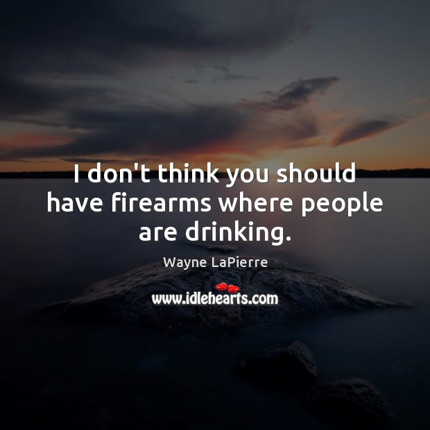 I don't think you should have firearms where people are drinking. Image