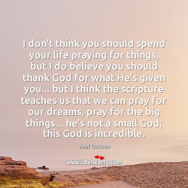 I don't think you should spend your life praying for things, but Image