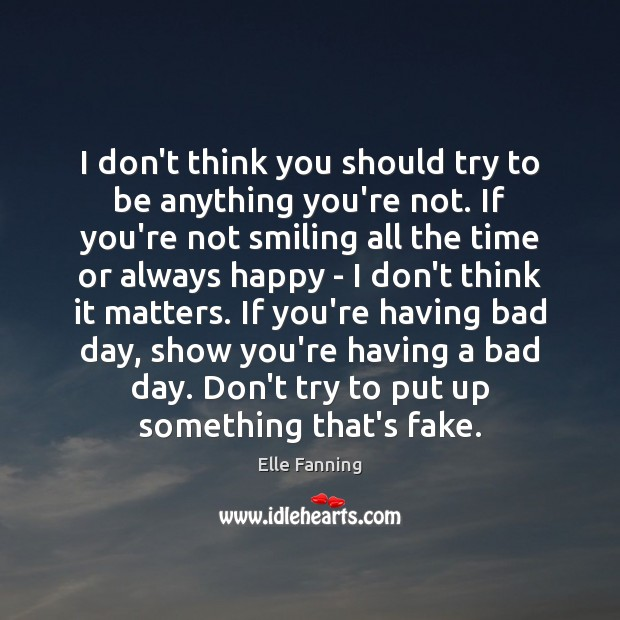 I don't think you should try to be anything you're not. If Elle Fanning Picture Quote