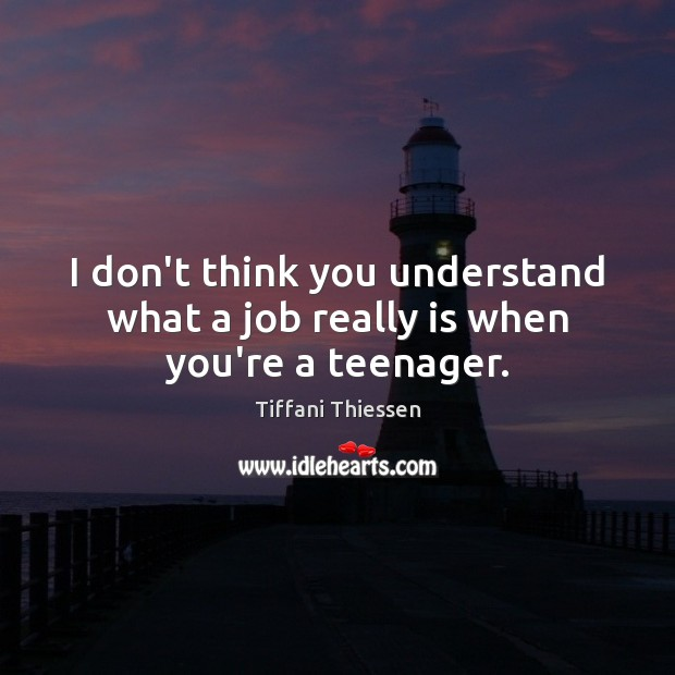 I don't think you understand what a job really is when you're a teenager. Image